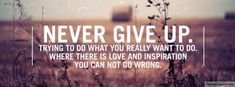Never give up. Trying to do what you really want to do. Where there is love & inspiration you can not go wrong.