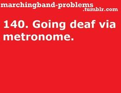 Especially a certain metronome which our band director refuses to change (OnE aNd TwO aNd ThReE aNd FoR aNd OnE-)