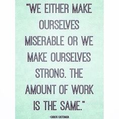 We either make ourselves miserable or make our selves strong. The amount of work is the same.