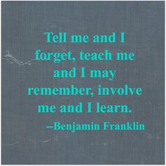 Tell me and I forget, teach me and I may remember, involve me and I learn.               --Benjamin Franklin #parenting #drrobyn
