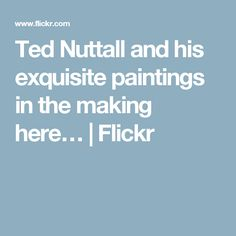 Ted Nuttall and his exquisite paintings in the making here…   Flickr