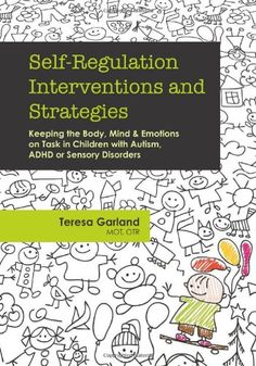 """Self-Regulation Interventions and Strategies: Keeping the Body, Mind & Emotions on Task in Children with Autism, ADHD or Sensory Disorders by Teresa Garland - """"More than 200 practical and proven interventions, strategies and adaptation for helping children gain more control over their lives"""" ($10.50 on Kindle, $21.50 in paperback)"""