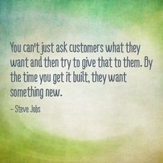"""""""You can't just ask customers what they want and then try to give it to them. By the time you get it built, they want something new.""""   ~Steve Jobs"""