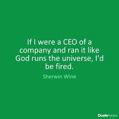 If I were a CEO of a company and ran it like God runs the universe, I'd be fired. - Sherwin Wine