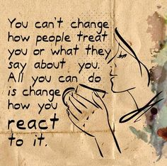 You can't change how people treat you or what they say about you. All you can do is change how you react to it. Live life happy quote, positive sayings, quotable posters and prints, inspirational quotes, and happiness quotations. Life Quotes Love, Happy Quotes, Great Quotes, Quotes To Live By, Positive Quotes, Inspirational Quotes, Happiness Quotes, Motivational, Quote Life