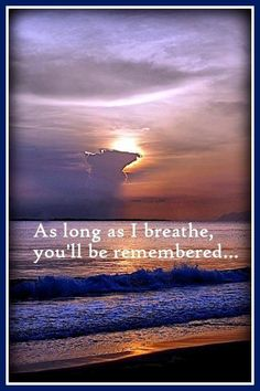 As long as I breathe, you'll be remembered.