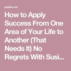 How to Apply Success From One Area of Your Life to Another (That Needs It)  No Regrets With Susie Moore In New York, people say you're always searching for one of three things: a new love interest, a better job, or a better apartment. But that idea doesn't only apply to Manhattanites—or to just those three areas.  As a life coach, I help people set goals in seven key areas of their lives: work and career, family, spiritual, financial, intellect, physical health, and personal/social (based…