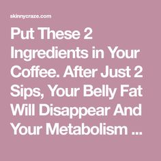 Put These 2 Ingredients in Your Coffee. After Just 2 Sips, Your Belly Fat Will Disappear And Your Metabolism Will Be Faster Than Ever! – Skinny Craze
