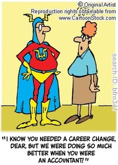 """""""I know you needed a career change, dear, but we were doing so much better when you were an accountant!"""""""