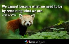 We cannot become what we need to be by remaining what we are. - Max de Pree
