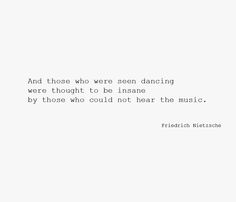 ..and those who were seen dancing were thought to be insane by those who could not hear the music - Friedrich Nietzsche