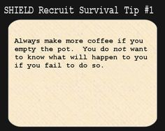 S.H.I.E.L.D. Recruit Survival Tip #1: Always make more coffee if you empty the pot.  You do not want to know what will happen to you if you ...