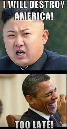 North Korea: I will destroy America! Obama: Too late! hahahahah