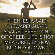 """Beware! Guard against every kind of greed. Life is not measured by how much own."" Luke 12:15"