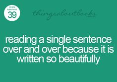 Reading a single sentence over and over becasue it is written so beautifully.