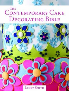 The Contemporary Cake Decorating Bible: Over 150 Techniques and 80 Stunning Projects by Lindy Smith