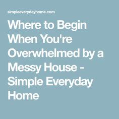 Where to Begin When You're Overwhelmed by a Messy House - Simple Everyday Home