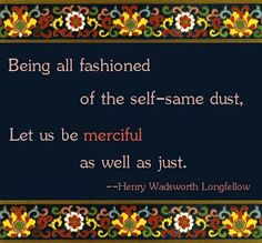 """Love this!  I must stitch it... ~      """"Being all fashioned of the self-same dust, let us be merciful as well as just."""" - Henry Wadsworth Longfellow"""