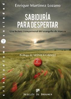 Sabiduría para despertar : una lectura transpersonal del evangelio de Marcos / Enrique Martínez Lozano. (Bilbao : Desclée De Brouwer, 2012) / BF 204.7 M26