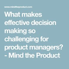 What makes effective decision making so challenging for product managers? - Mind the Product