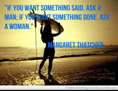 """If you want something said, ask a man; if you want something done, ask a woman.""  -- Quote by Margaret Thatcher"