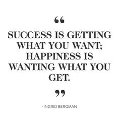 """Success is getting what you want: Happiness is wanting what you get"" - Ingrid Bergman"