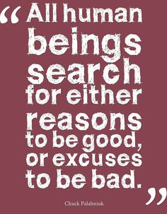 All human beings search for either reasons to be good, or excuses to be bad.