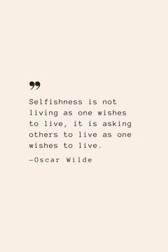 Selfishness is not living as one wishes to live, it is asking others to live as one wishes to live. —Oscar Wilde