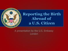 Reporting the Birth Abroad of a U.S. Citizen by U.S. Embassy London via slideshare