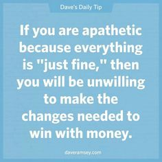 """If you are apathetic because everything is """"just fine"""", then you will be unwilling to make the change needed to win with money."""