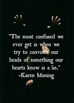 """The most confused we ever get is when we try to convince our heads of something our hearts know is a lie."" Karen Moning"