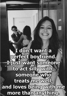 I don't want a perfect boyfriend. I just want someone to act silly with, someone who treats me well and loves being with me more than anything.  #quotes