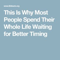 This Is Why Most People Spend Their Whole Life Waiting for Better Timing