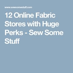 12 Online Fabric Stores with Huge Perks - Sew Some Stuff