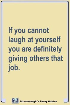If you cannot laugh at yourself you are definitely giving others that job. Click The Pin For More Funny Quotes. Share the Cheer - Please Re-Pin. #funny #funnyquotes #quotes #quotestoliveby #dailyquote #wittyquotes #oneliner #joke