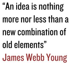 """An Idea is nothing more nor less than a new combination of old elements"" James Webb Young"
