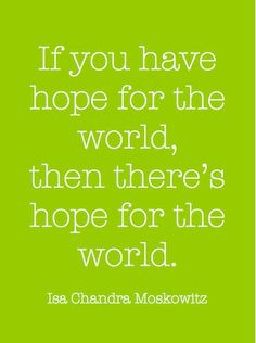 If You Have Hope For The World, then There's hope for the world...! So have hope, and don't forget to let it be...if it doesn't happen right away, it will ....it is inevitable if you think in those terms...