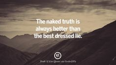 The naked truth is always better than the best dressed lie. Quotes About Truth And Lies By Boyfriends, Girlfriends, Friends And Families