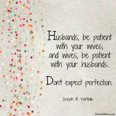 """""""Husbands, be patient with your wives; and wives, be patient with your husbands. Don't expect perfection."""" Elder Joseph B. Wirthlin 