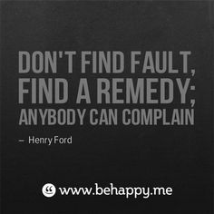 """Don't find fault, find a remedy; anybody can complain."" - Henry Ford quote"