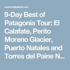 9-Day Best of Patagonia Tour: El Calafate, Perito Moreno Glacier, Puerto Natales and Torres del Paine National Park in Patagonia - Lonely Planet