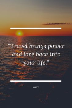 """""""Travel brings power and love back into your life."""" - Rumi 