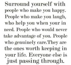 surround yourself with people who make you happy. People who make you laugh, who help you when your in need. People who would never take advantage of you. People who genuinely care. They are the ones worth keeping in your life. Everyone else is just passing through.