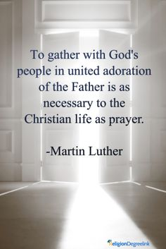 To gather with God's people in united adoration of the Father is as necessary to the Christian life as prayer. - Martin Luther