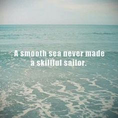 Life's rough waters makes us all skilled sailors if we learn from it...
