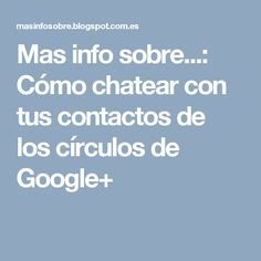 Mas info sobre...: Cómo chatear con tus contactos de los círculos de Google+