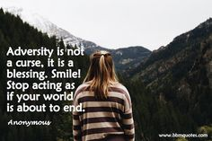 Anonymous   Adversity is not a curse, it is a blessing. Smile! Stop acting as if your world is about to end.