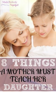 8 things a mother must teach her daughter. As mothers we should be using every moment as a teaching advantage. Read this and you will find suggestions...