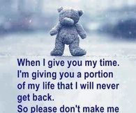 When I give you my time, I'm giving you a portion of my life...
