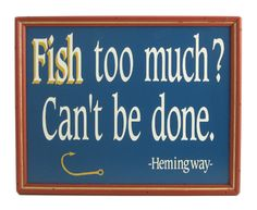 Fish too much? Can't be done. Hemingway quote
